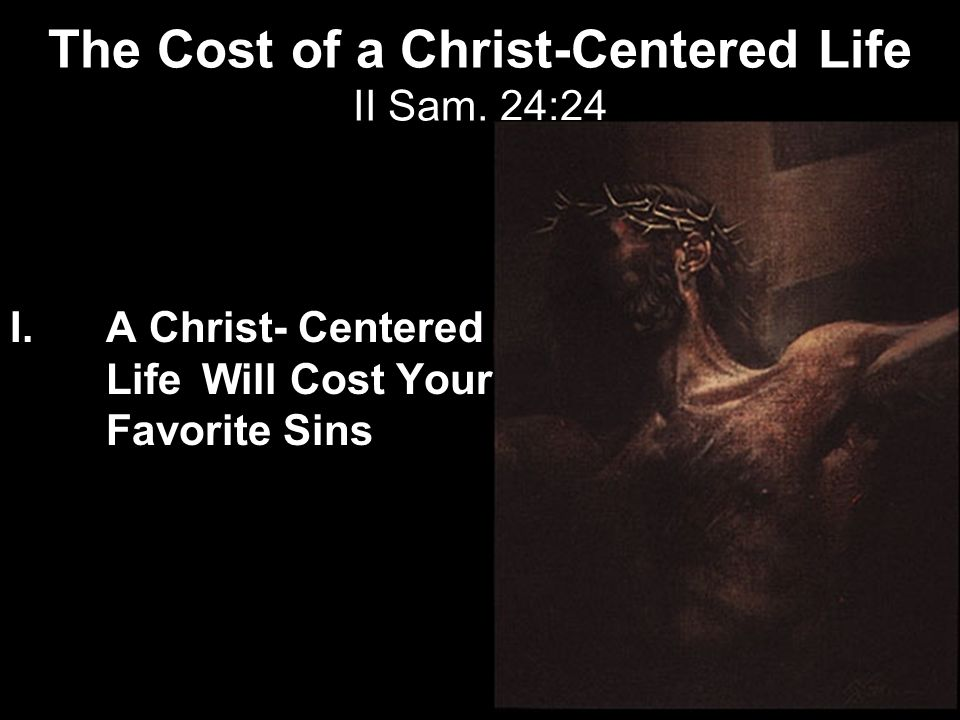 The Cost of a Christ-Centered Life II Sam. 24:24 I.