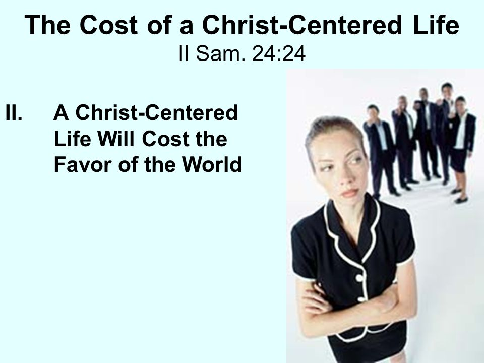 The Cost of a Christ-Centered Life II Sam. 24:24 II.