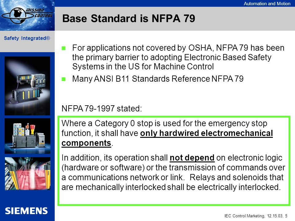 Automation and Motion IEC Control Marketing, , 5 Safety Integrated® Base Standard is NFPA 79 Where a Category 0 stop is used for the emergency stop function, it shall have only hardwired electromechanical components.