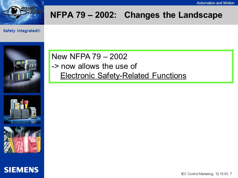 Automation and Motion IEC Control Marketing, , 7 Safety Integrated® NFPA 79 – 2002: Changes the Landscape New NFPA 79 – > now allows the use of Electronic Safety-Related Functions
