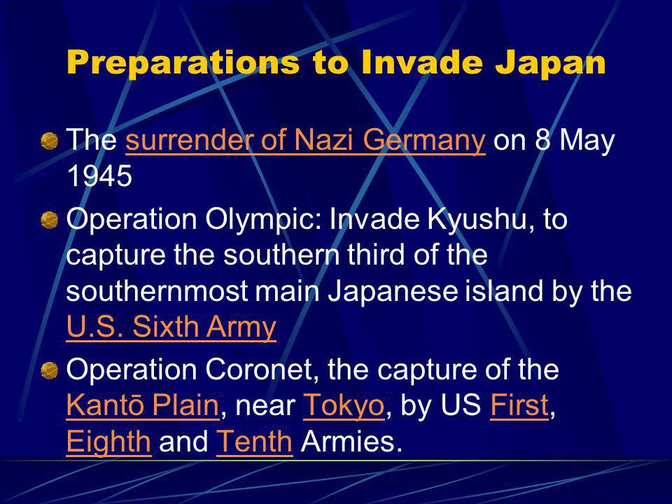 Preparations to Invade Japan The surrender of Nazi Germany on 8 May 1945surrender of Nazi Germany Operation Olympic: Invade Kyushu, to capture the southern third of the southernmost main Japanese island by the U.S.