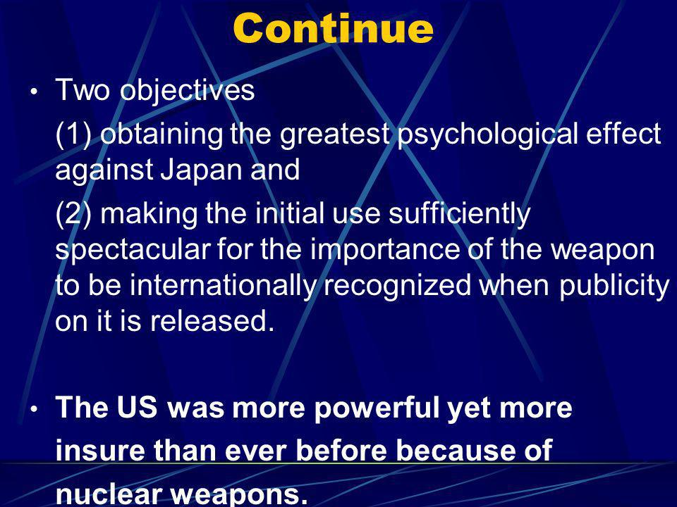 Continue Two objectives (1) obtaining the greatest psychological effect against Japan and (2) making the initial use sufficiently spectacular for the importance of the weapon to be internationally recognized when publicity on it is released.