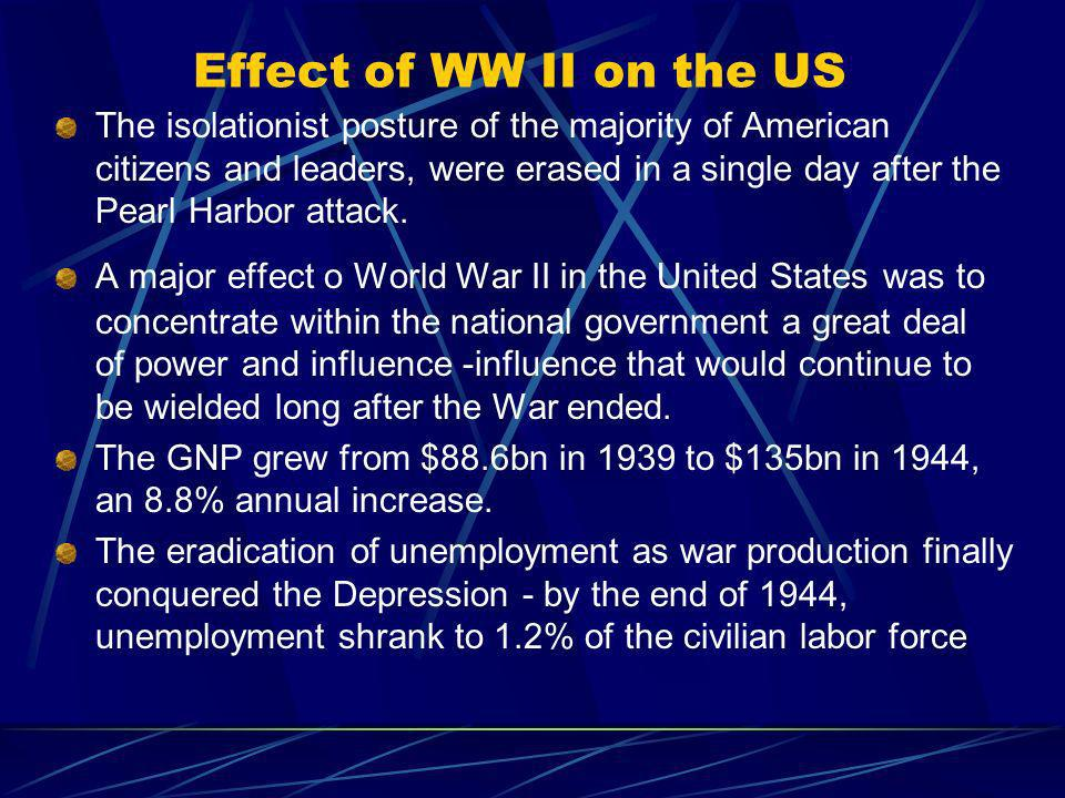 Effect of WW II on the US The isolationist posture of the majority of American citizens and leaders, were erased in a single day after the Pearl Harbor attack.