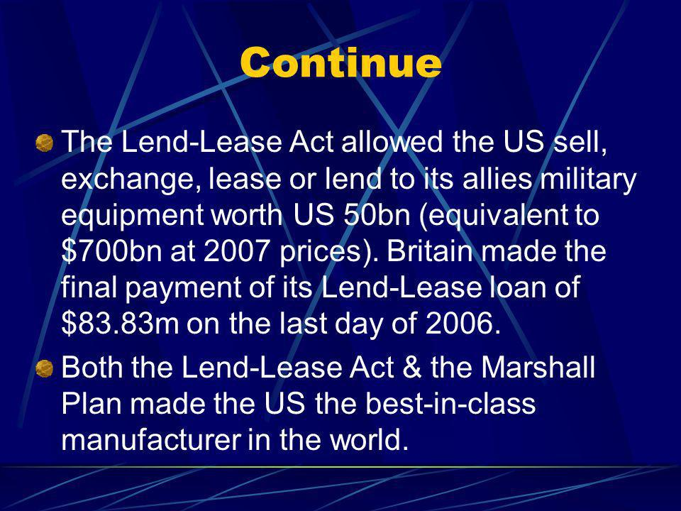 Continue The Lend-Lease Act allowed the US sell, exchange, lease or lend to its allies military equipment worth US 50bn (equivalent to $700bn at 2007 prices).