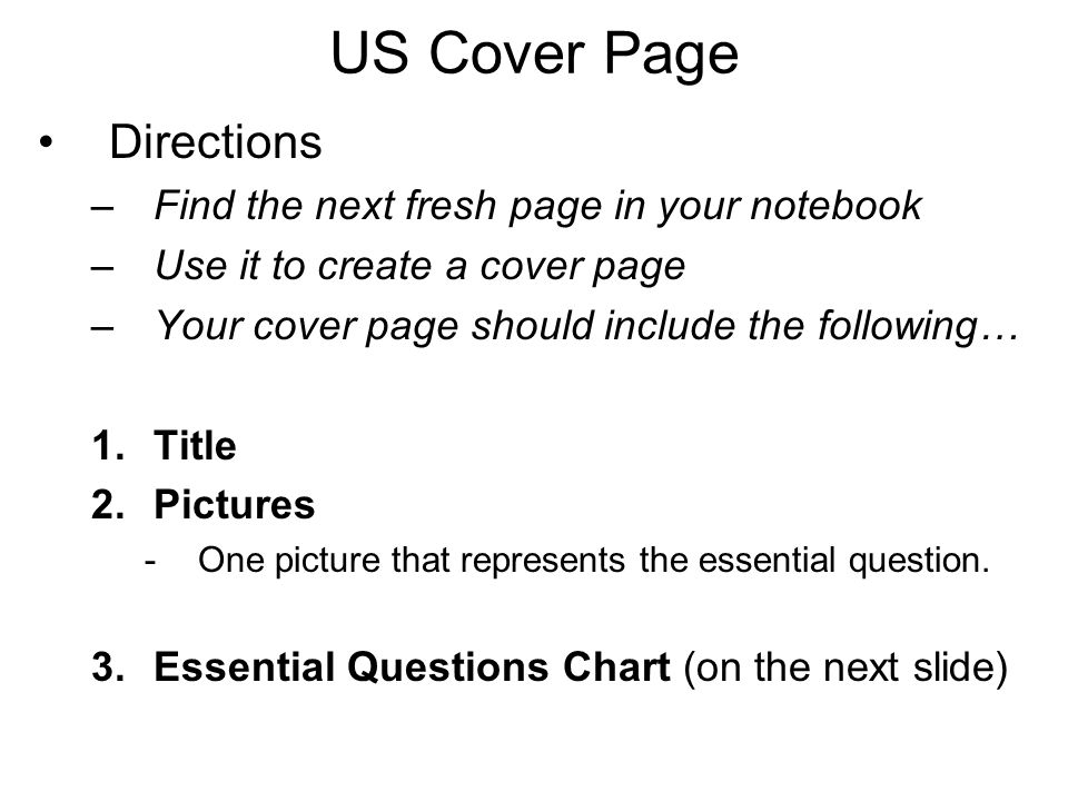 US Cover Page Directions –Find the next fresh page in your notebook –Use it to create a cover page –Your cover page should include the following… 1.Title 2.Pictures -One picture that represents the essential question.