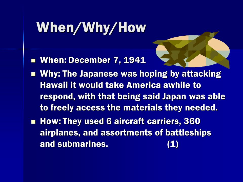 When/Why/How When: December 7, 1941 When: December 7, 1941 Why: The Japanese was hoping by attacking Hawaii it would take America awhile to respond, with that being said Japan was able to freely access the materials they needed.
