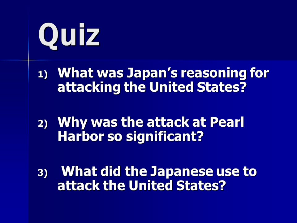 Quiz 1) What was Japans reasoning for attacking the United States.