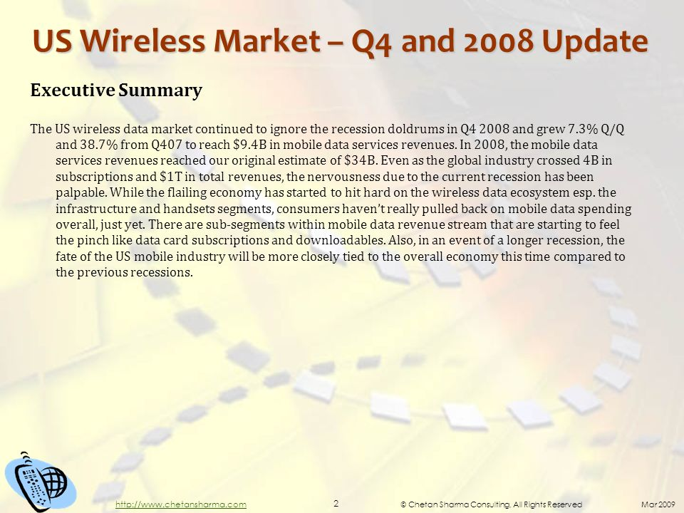 © Chetan Sharma Consulting, All Rights Reserved Mar 2009 2 http://www.chetansharma.com US Wireless Market – Q4 and 2008 Update Executive Summary The US wireless data market continued to ignore the recession doldrums in Q4 2008 and grew 7.3% Q/Q and 38.7% from Q407 to reach $9.4B in mobile data services revenues.