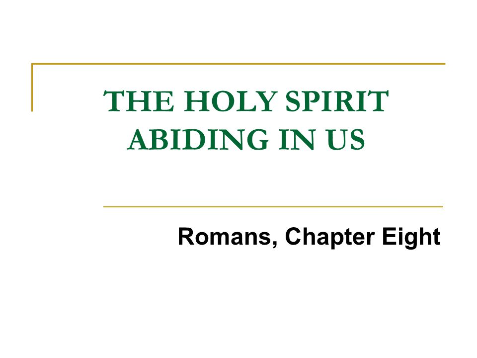 THE HOLY SPIRIT ABIDING IN US Romans, Chapter Eight