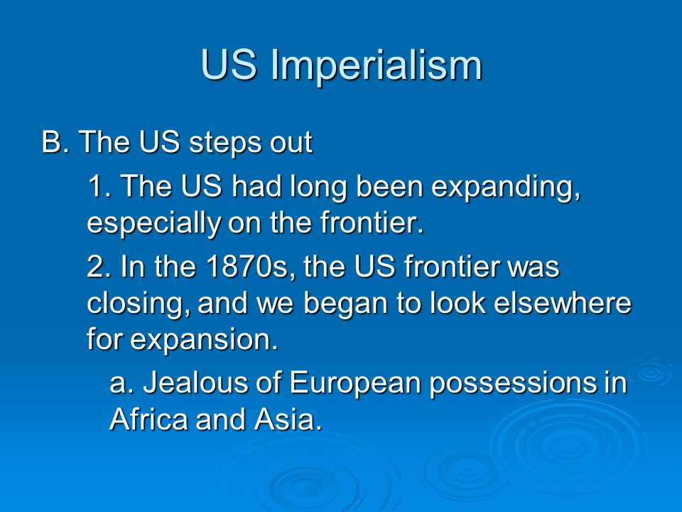 US Imperialism B. The US steps out 1. The US had long been expanding, especially on the frontier.