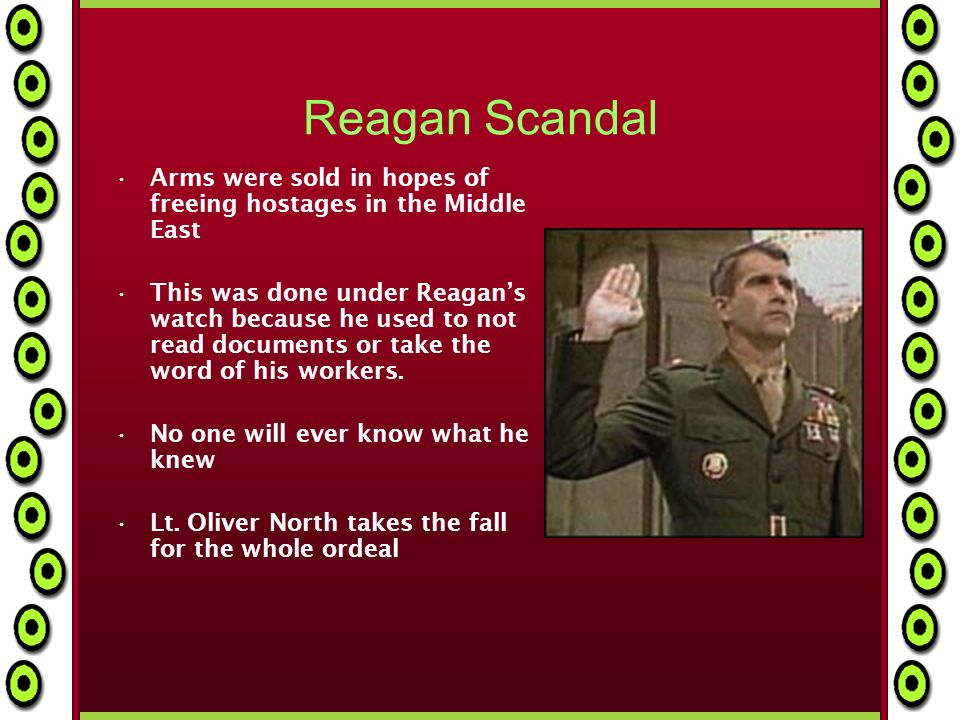 Reagan Scandal Arms were sold in hopes of freeing hostages in the Middle East This was done under Reagans watch because he used to not read documents or take the word of his workers.