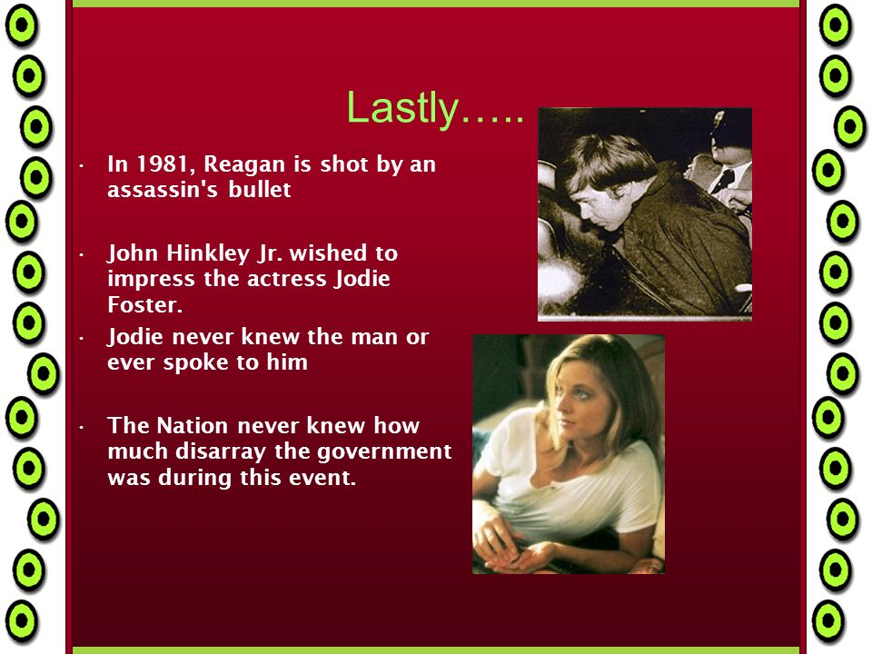 Lastly….. In 1981, Reagan is shot by an assassin s bullet John Hinkley Jr.