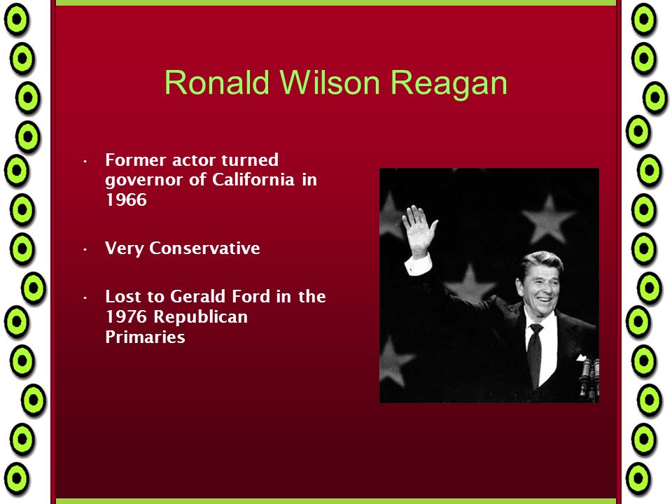 Ronald Wilson Reagan Former actor turned governor of California in 1966 Very Conservative Lost to Gerald Ford in the 1976 Republican Primaries