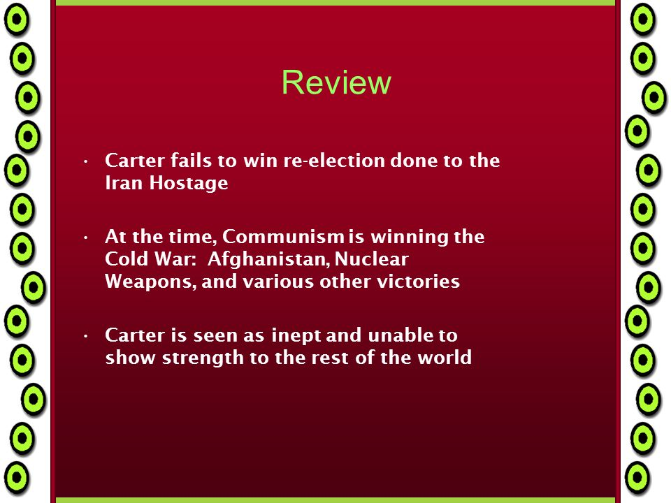 Review Carter fails to win re-election done to the Iran Hostage At the time, Communism is winning the Cold War: Afghanistan, Nuclear Weapons, and various other victories Carter is seen as inept and unable to show strength to the rest of the world