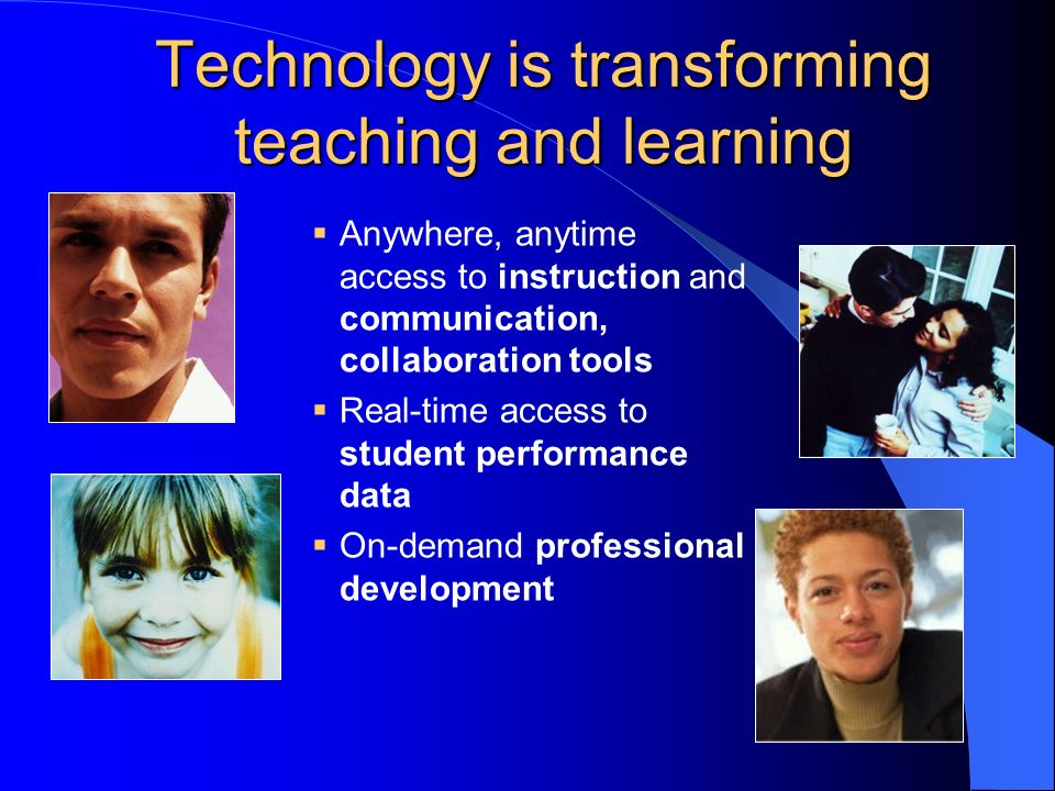 Technology is transforming teaching and learning Anywhere, anytime access to instruction and communication, collaboration tools Real-time access to student performance data On-demand professional development