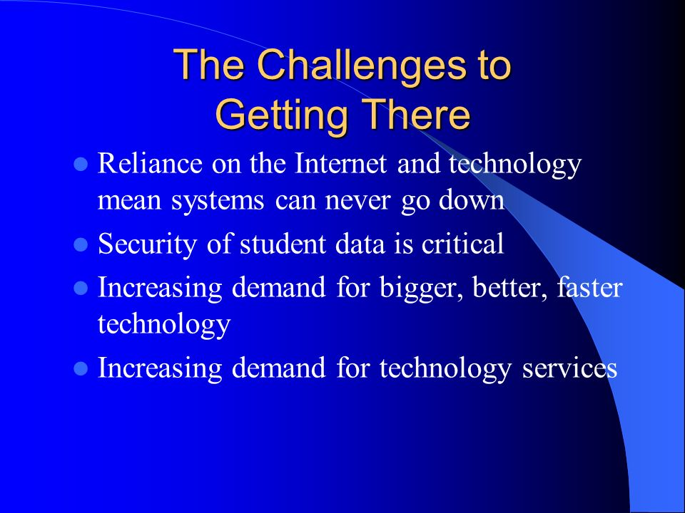 The Challenges to Getting There Reliance on the Internet and technology mean systems can never go down Security of student data is critical Increasing demand for bigger, better, faster technology Increasing demand for technology services