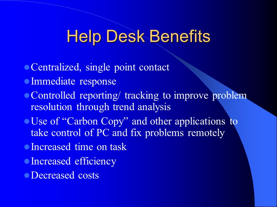 Help Desk Benefits Centralized, single point contact Immediate response Controlled reporting/ tracking to improve problem resolution through trend analysis Use of Carbon Copy and other applications to take control of PC and fix problems remotely Increased time on task Increased efficiency Decreased costs