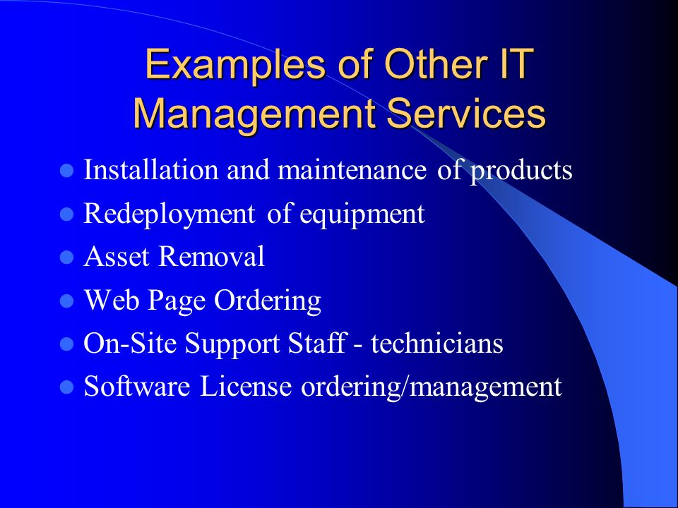 Examples of Other IT Management Services Installation and maintenance of products Redeployment of equipment Asset Removal Web Page Ordering On-Site Support Staff - technicians Software License ordering/management