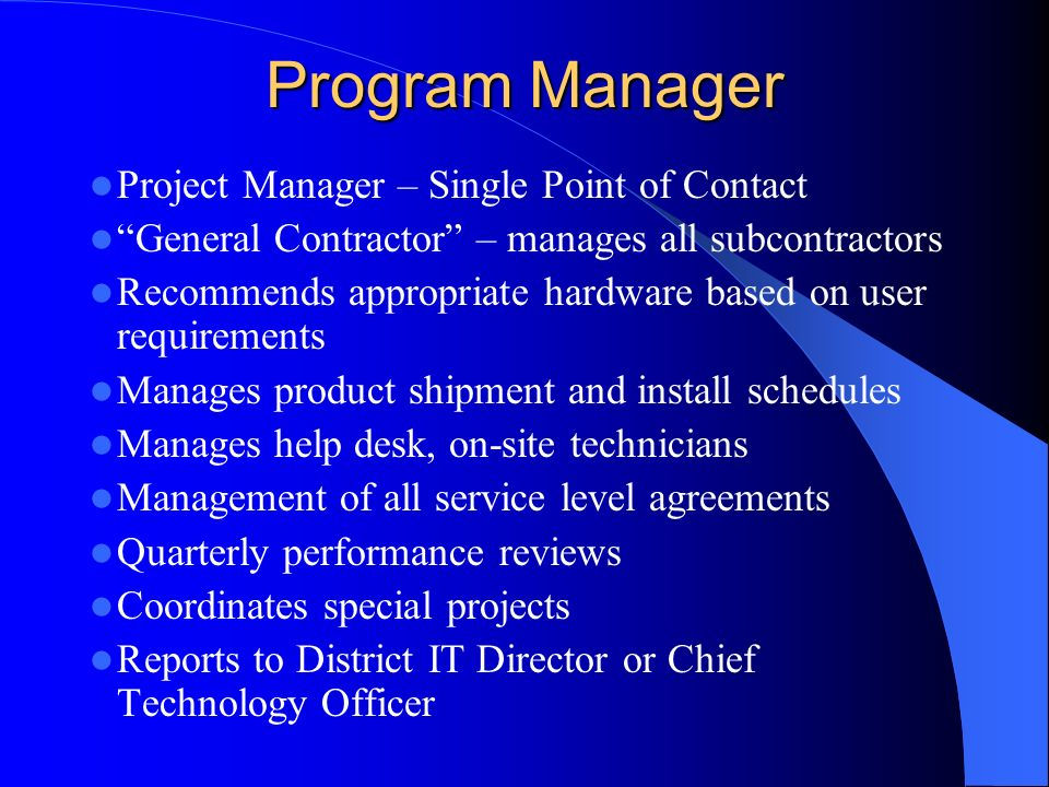 Program Manager Project Manager – Single Point of Contact General Contractor – manages all subcontractors Recommends appropriate hardware based on user requirements Manages product shipment and install schedules Manages help desk, on-site technicians Management of all service level agreements Quarterly performance reviews Coordinates special projects Reports to District IT Director or Chief Technology Officer