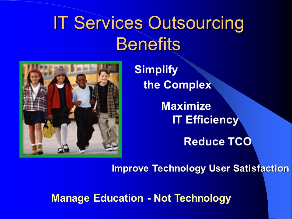 IT Services Outsourcing Benefits Manage Education - Not Technology Simplify the Complex Maximize IT Efficiency Reduce TCO Improve Technology User Satisfaction