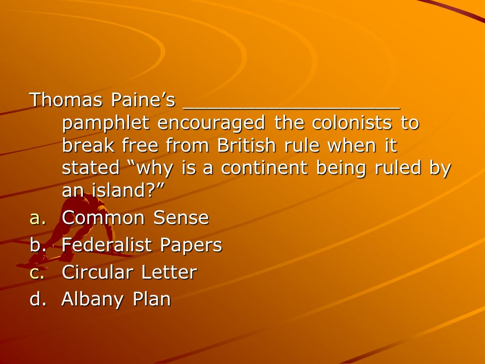 Thomas Paines __________________ pamphlet encouraged the colonists to break free from British rule when it stated why is a continent being ruled by an island.