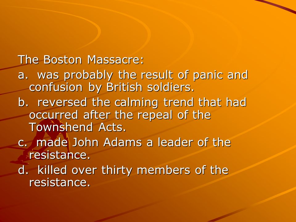 The Boston Massacre: a. was probably the result of panic and confusion by British soldiers.
