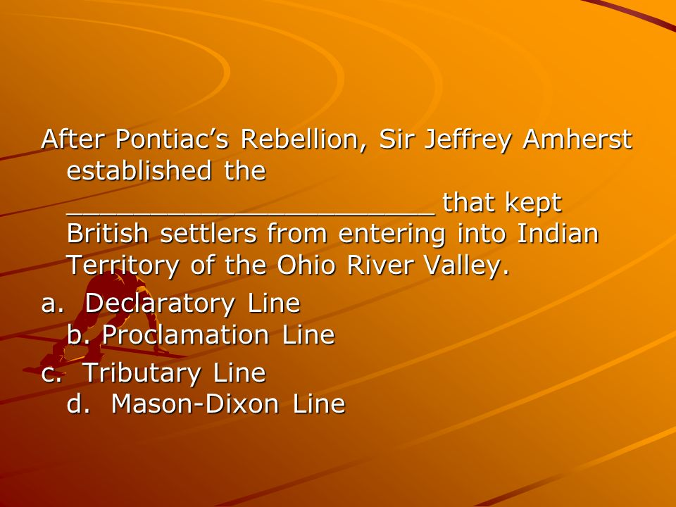 After Pontiacs Rebellion, Sir Jeffrey Amherst established the ______________________ that kept British settlers from entering into Indian Territory of the Ohio River Valley.