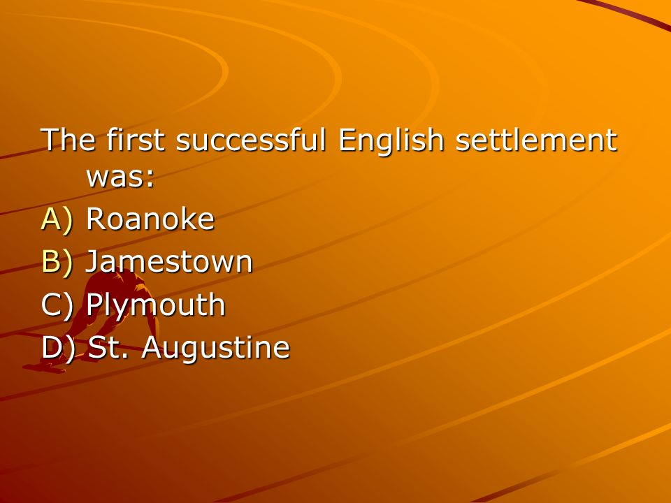 The first successful English settlement was: A)Roanoke B)Jamestown C) Plymouth D) St. Augustine
