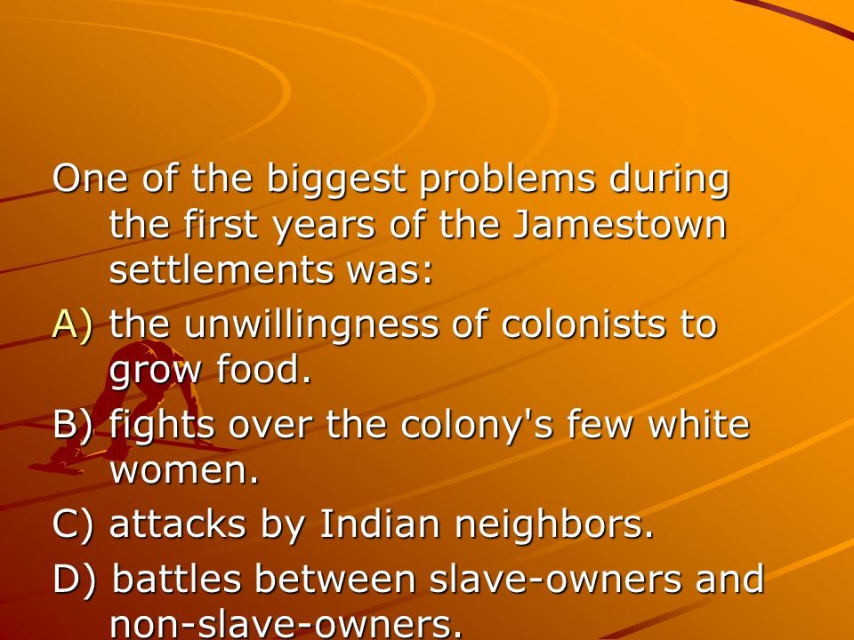 One of the biggest problems during the first years of the Jamestown settlements was: A)the unwillingness of colonists to grow food.