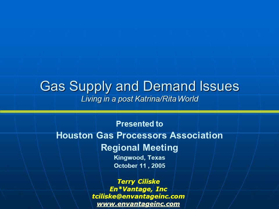 Gas Supply and Demand Issues Living in a post Katrina/Rita World Presented to Houston Gas Processors Association Regional Meeting Kingwood, Texas October 11, 2005 Terry Ciliske En*Vantage, Inc tciliske@envantageinc.com www.envantageinc.com