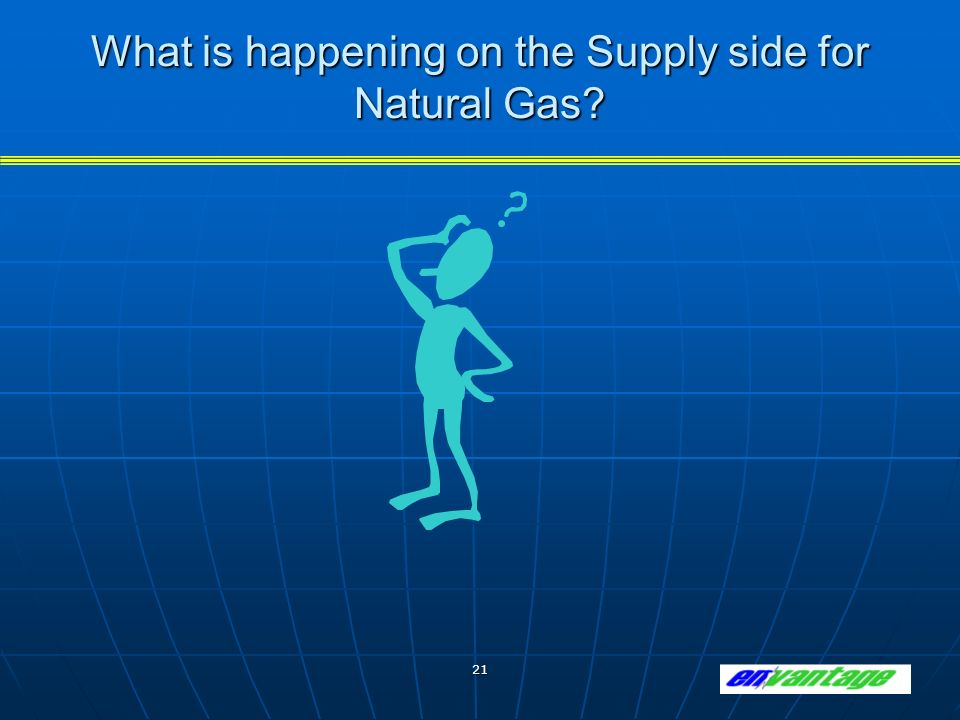 21 What is happening on the Supply side for Natural Gas