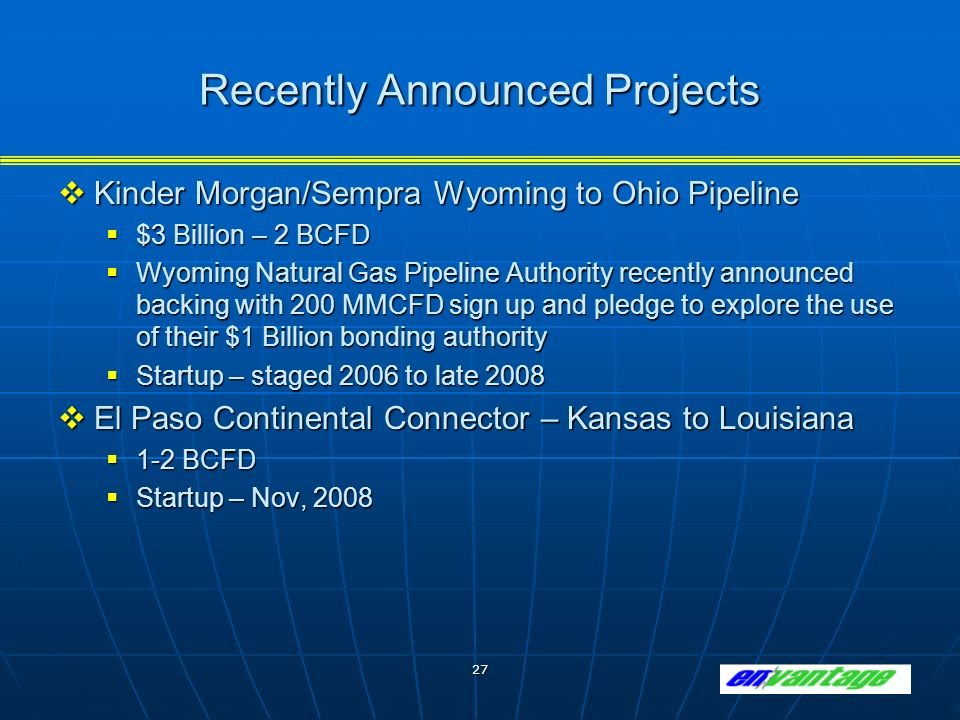 27 Recently Announced Projects Kinder Morgan/Sempra Wyoming to Ohio Pipeline Kinder Morgan/Sempra Wyoming to Ohio Pipeline $3 Billion – 2 BCFD $3 Billion – 2 BCFD Wyoming Natural Gas Pipeline Authority recently announced backing with 200 MMCFD sign up and pledge to explore the use of their $1 Billion bonding authority Wyoming Natural Gas Pipeline Authority recently announced backing with 200 MMCFD sign up and pledge to explore the use of their $1 Billion bonding authority Startup – staged 2006 to late 2008 Startup – staged 2006 to late 2008 El Paso Continental Connector – Kansas to Louisiana El Paso Continental Connector – Kansas to Louisiana 1-2 BCFD 1-2 BCFD Startup – Nov, 2008 Startup – Nov, 2008