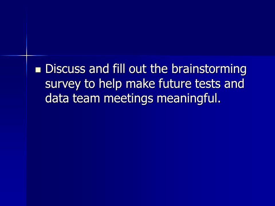 Discuss and fill out the brainstorming survey to help make future tests and data team meetings meaningful.