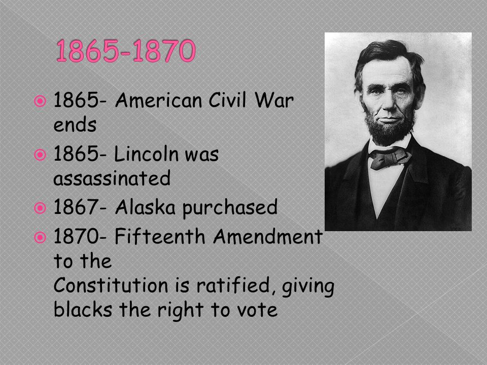 1865- American Civil War ends Lincoln was assassinated Alaska purchased Fifteenth Amendment to the Constitution is ratified, giving blacks the right to vote