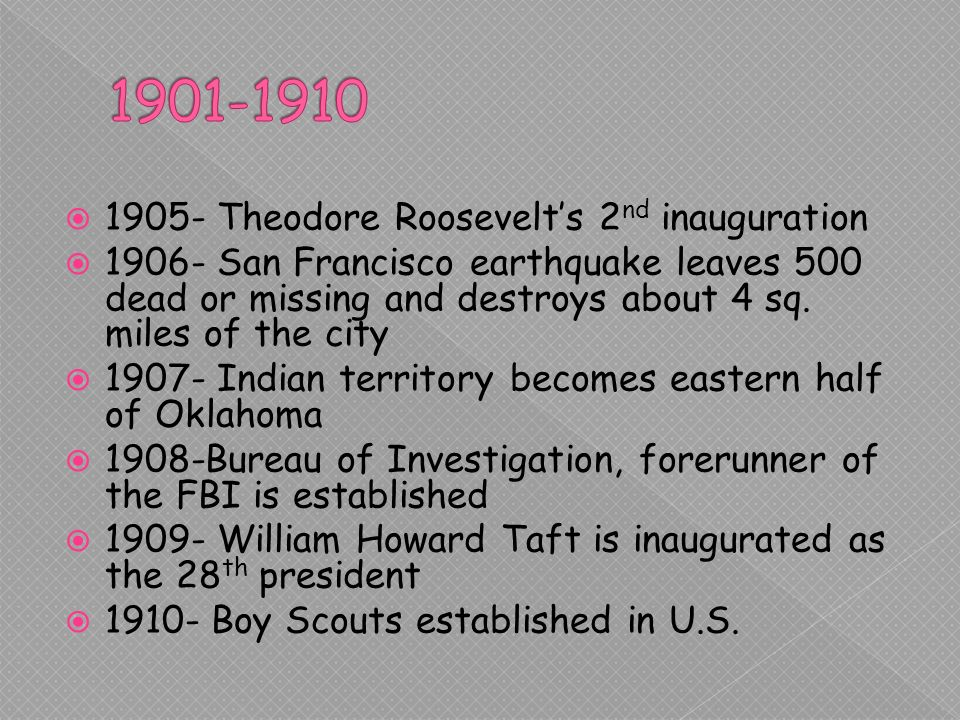 1905- Theodore Roosevelts 2 nd inauguration San Francisco earthquake leaves 500 dead or missing and destroys about 4 sq.