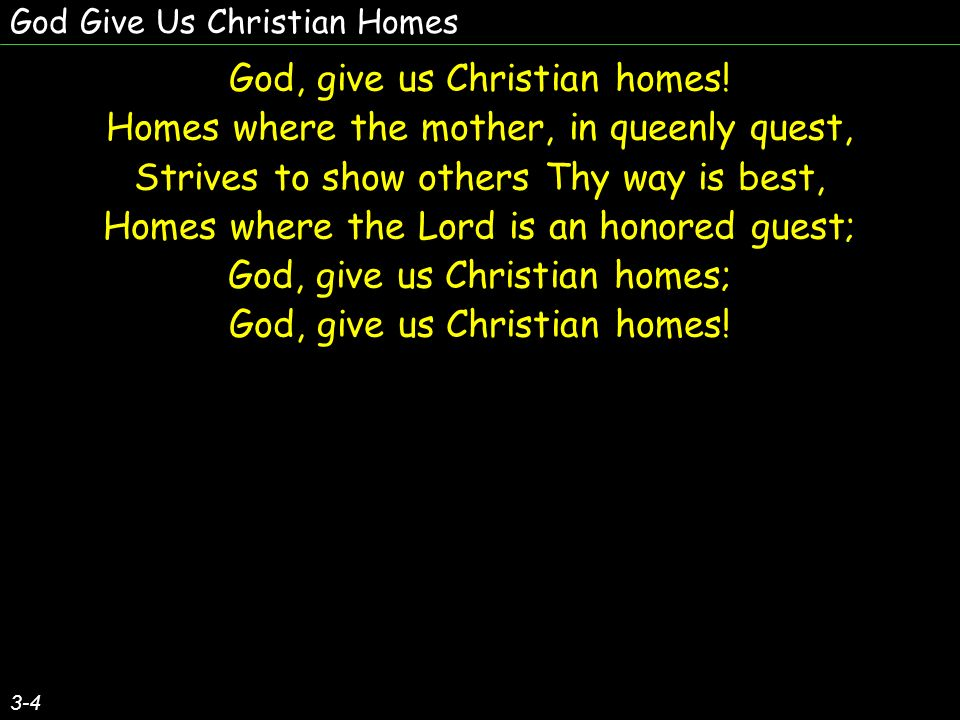 God Give Us Christian Homes God, give us Christian homes.