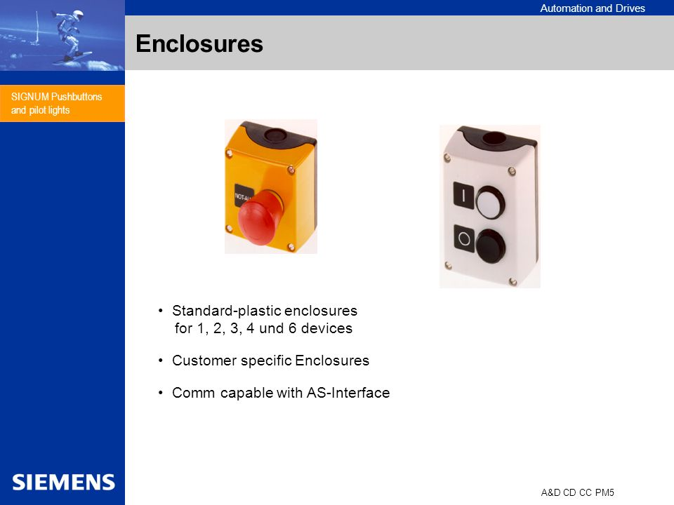 Automation and Drives A&D CD CC PM5 SIGNUM Pushbuttons and pilot lights Enclosures Standard-plastic enclosures for 1, 2, 3, 4 und 6 devices Customer specific Enclosures Comm capable with AS-Interface