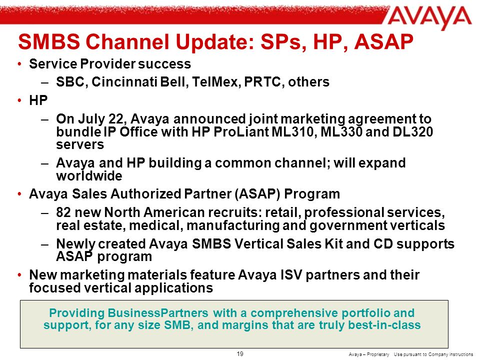 18 Avaya – Proprietary Use pursuant to Company instructions SMBS Strategy Review: Go to Market Open standards reliable and cost effective servers with differentiating applications and appliances Avaya Global Services: Professional Services, Implementation, Maintenance, Managed Services Worlds best partner/supplier with training, pre-sales, marketing and tech support Most competitive and flexible customer financing offers System Integrators Service Providers Converged VARs Traditional Resellers Apps Providers Avaya ECG OEM ISV Vertical market offers SMBs with <250 employees in total and small-of-large or remote offices with <50 employees per location in the U.S., U.K., Germany, Italy, Netherlands, Russia, China, Japan, Korea, Brazil, Mexico