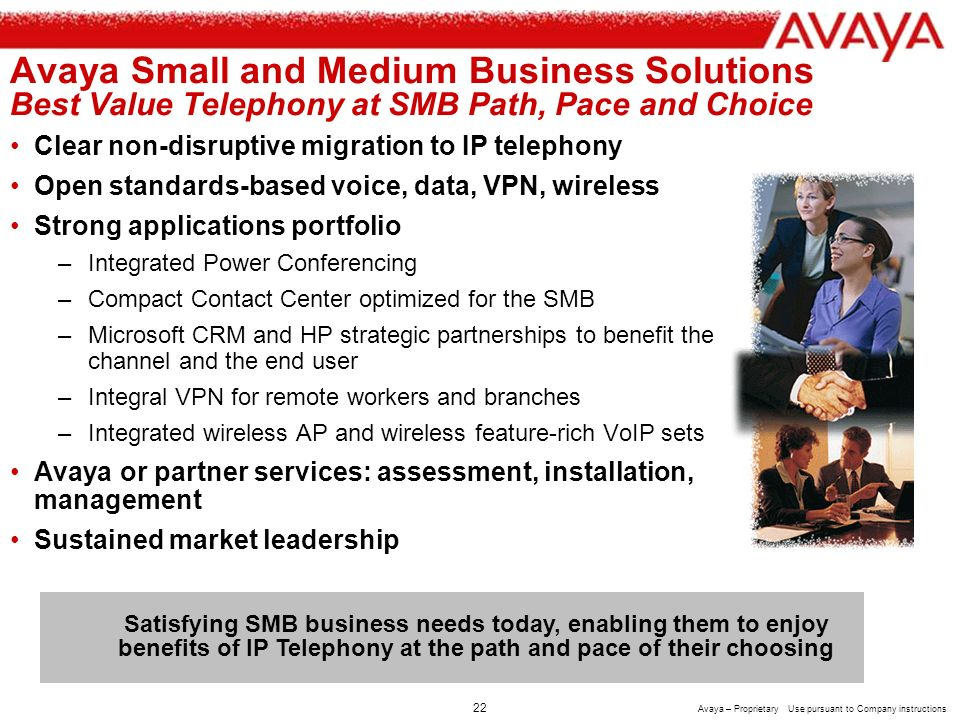 21 Avaya – Proprietary Use pursuant to Company instructions IP Office/MS CRM Customer Adams Keegan Expands Customer Services Adams Keegans Challenges Memphis, TN-based integrated HR management company Local and global competition Needs screen pop to allow quicker/more accurate decision making during client service and employee relations Avaya Solution IP Office with Compact Contact Center and MSCRM Adams Keegan gains visibility into all of their touch points with their clients.