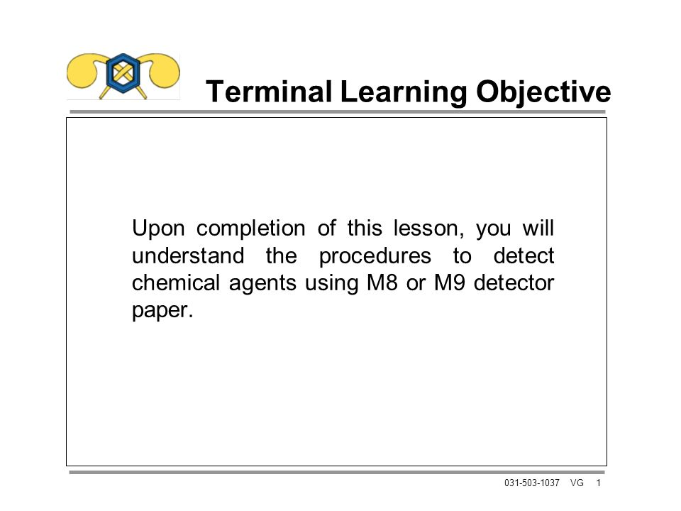 1031-503-1037 VG Terminal Learning Objective Upon completion of this lesson, you will understand the procedures to detect chemical agents using M8 or M9 detector paper.