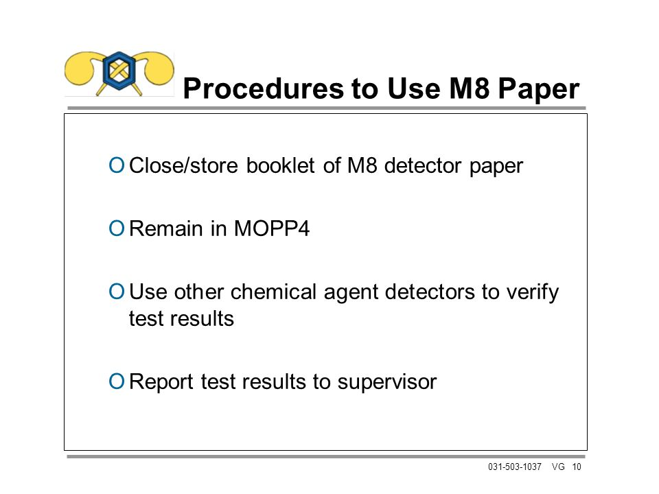 10031-503-1037 VG Procedures to Use M8 Paper OClose/store booklet of M8 detector paper ORemain in MOPP4 OUse other chemical agent detectors to verify test results OReport test results to supervisor