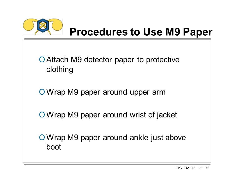 13031-503-1037 VG Procedures to Use M9 Paper OAttach M9 detector paper to protective clothing OWrap M9 paper around upper arm OWrap M9 paper around wrist of jacket OWrap M9 paper around ankle just above boot