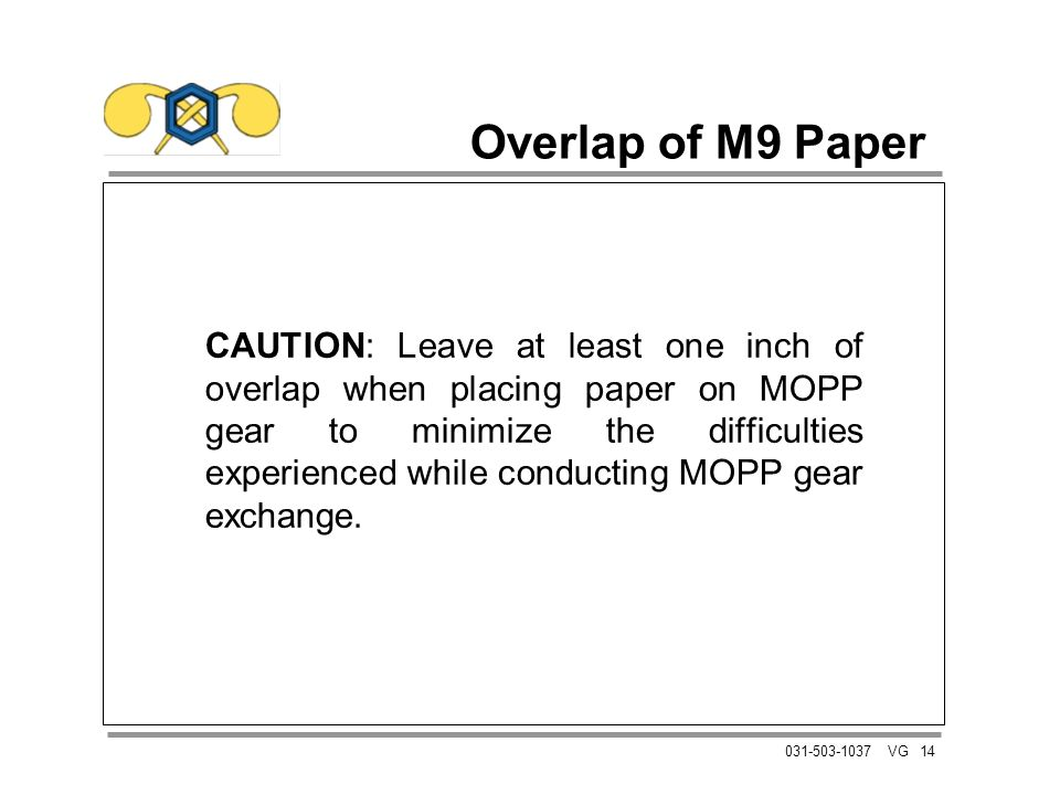 14031-503-1037 VG Overlap of M9 Paper CAUTION: Leave at least one inch of overlap when placing paper on MOPP gear to minimize the difficulties experienced while conducting MOPP gear exchange.