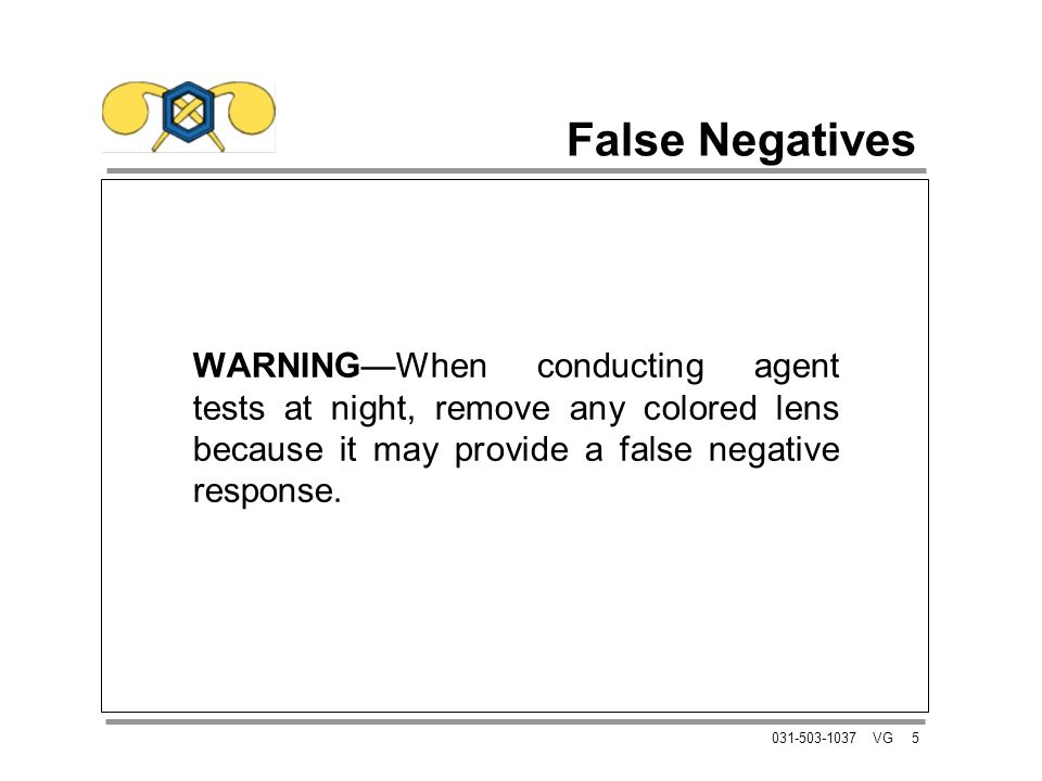 5031-503-1037 VG False Negatives WARNINGWhen conducting agent tests at night, remove any colored lens because it may provide a false negative response.