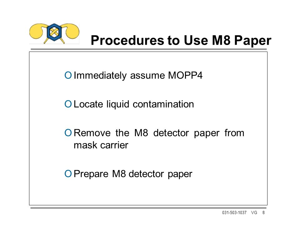 8031-503-1037 VG Procedures to Use M8 Paper OImmediately assume MOPP4 OLocate liquid contamination ORemove the M8 detector paper from mask carrier OPrepare M8 detector paper