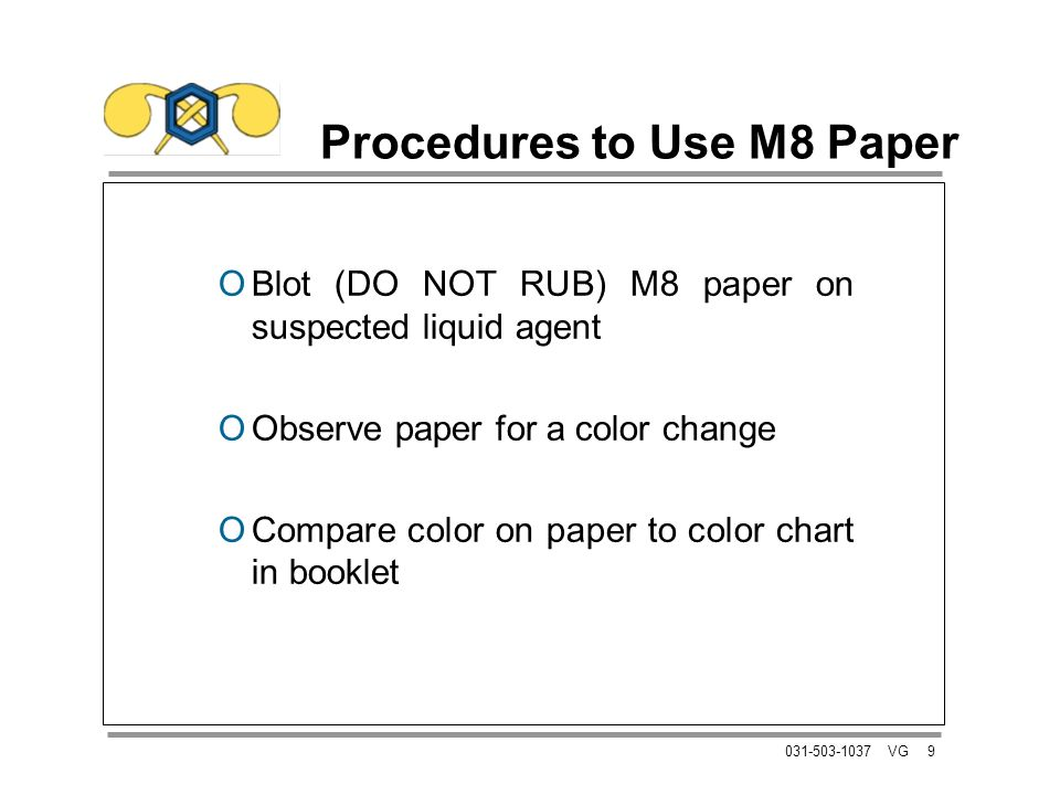 9031-503-1037 VG Procedures to Use M8 Paper OBlot (DO NOT RUB) M8 paper on suspected liquid agent OObserve paper for a color change OCompare color on paper to color chart in booklet