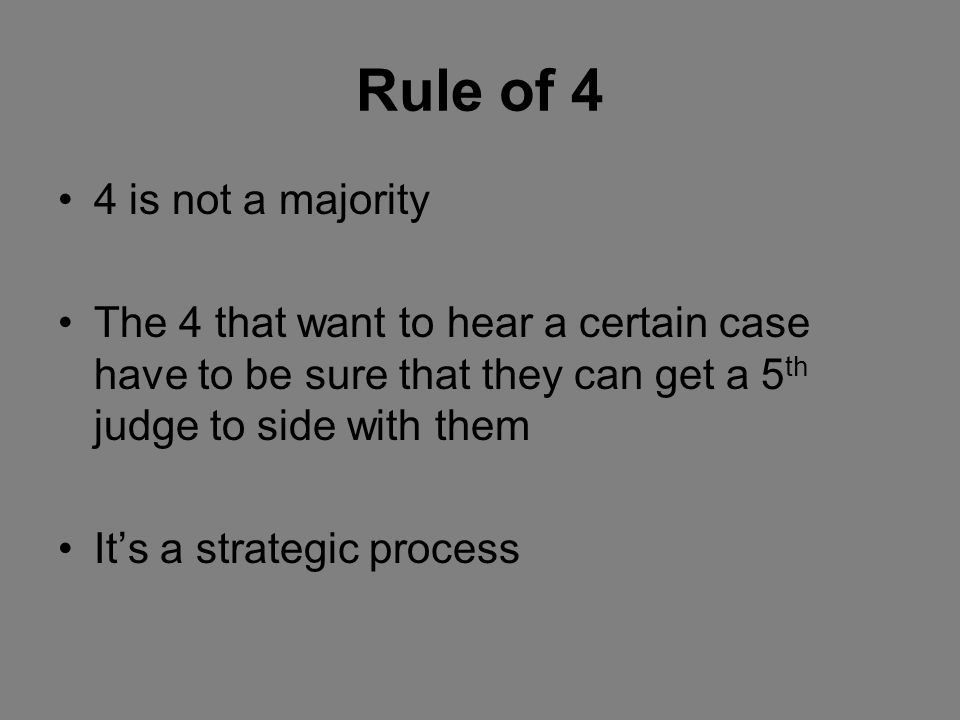Rule of 4 4 is not a majority The 4 that want to hear a certain case have to be sure that they can get a 5 th judge to side with them Its a strategic process