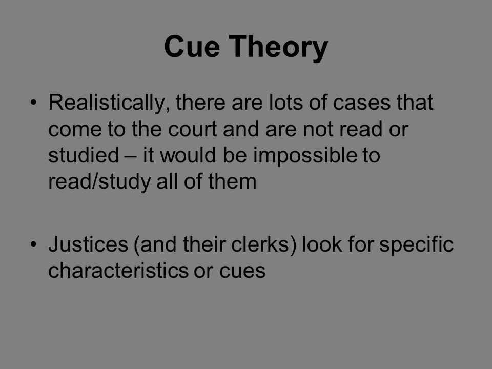 Cue Theory Realistically, there are lots of cases that come to the court and are not read or studied – it would be impossible to read/study all of them Justices (and their clerks) look for specific characteristics or cues