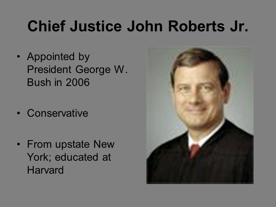 Chief Justice John Roberts Jr. Appointed by President George W.