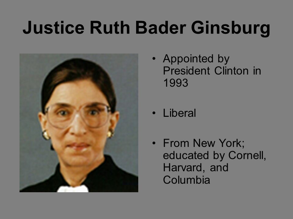 Justice Ruth Bader Ginsburg Appointed by President Clinton in 1993 Liberal From New York; educated by Cornell, Harvard, and Columbia